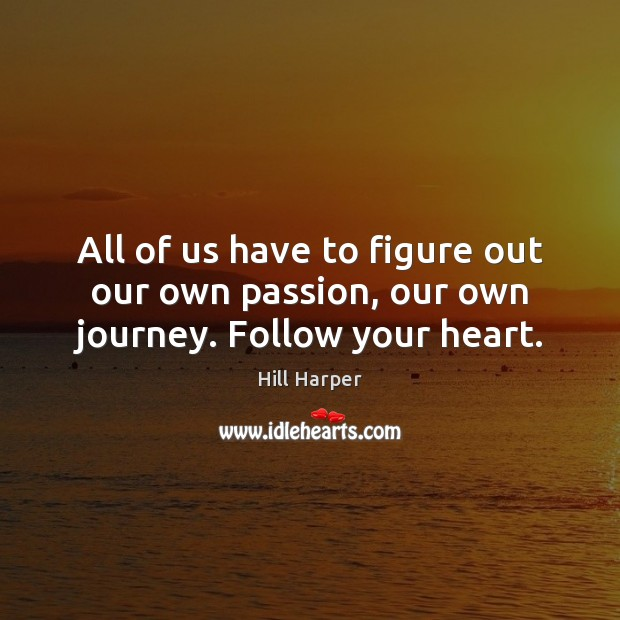 All of us have to figure out our own passion, our own journey. Follow your heart. Image