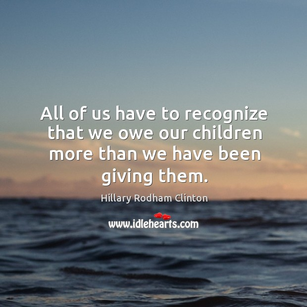 All of us have to recognize that we owe our children more than we have been giving them. Hillary Rodham Clinton Picture Quote