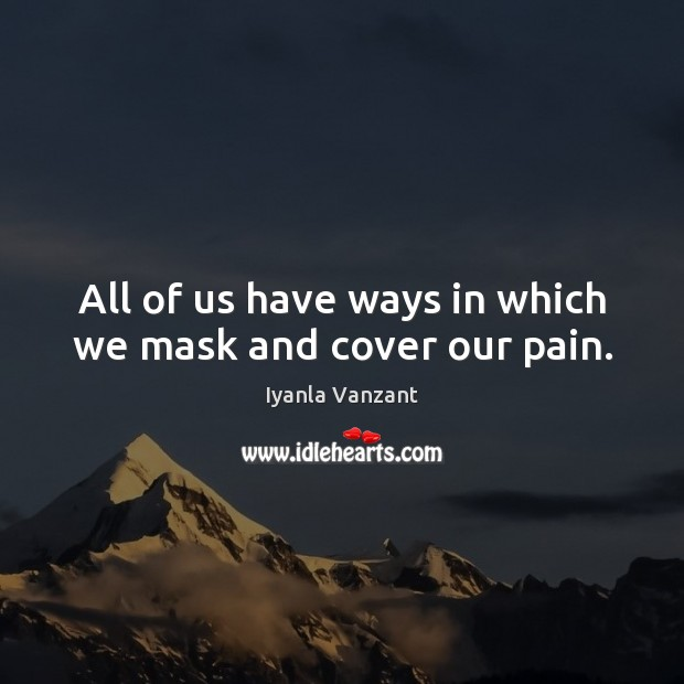 All of us have ways in which we mask and cover our pain. Iyanla Vanzant Picture Quote