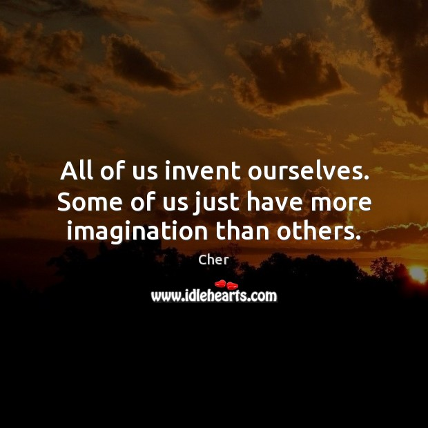 All of us invent ourselves. Some of us just have more imagination than others. Image