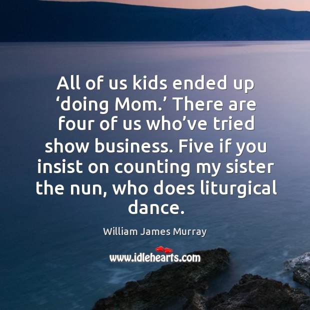 All of us kids ended up 'doing mom.' there are four of us who've tried show business. Image