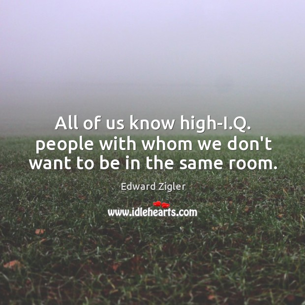 All of us know high-I.Q. people with whom we don't want to be in the same room. Image