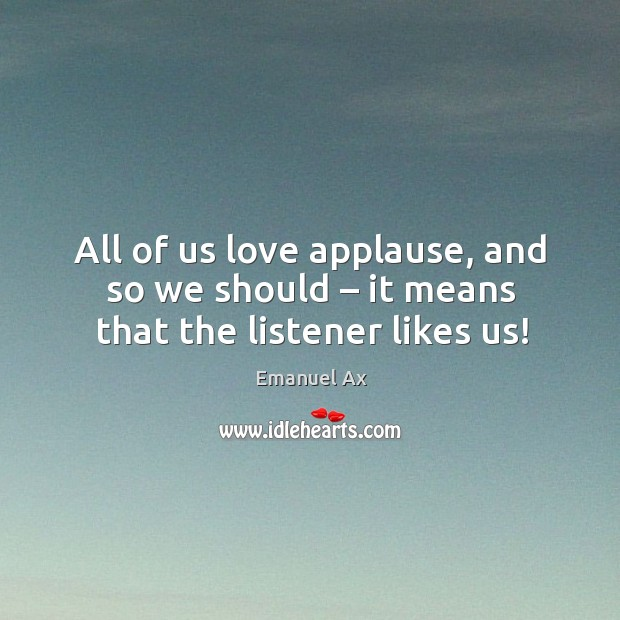 All of us love applause, and so we should – it means that the listener likes us! Image