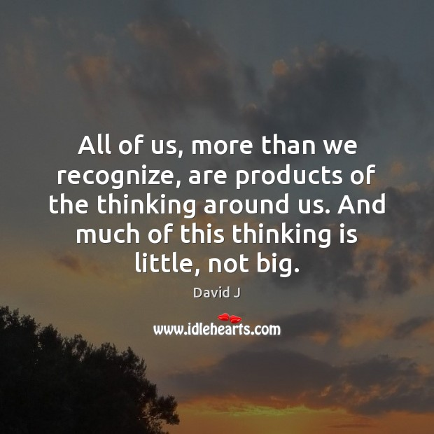 All of us, more than we recognize, are products of the thinking Image