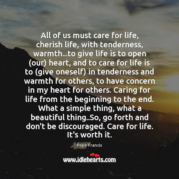 All of us must care for life, cherish life, with tenderness, warmth… Pope Francis Picture Quote