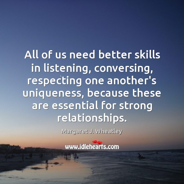 All of us need better skills in listening, conversing, respecting one another's Margaret J. Wheatley Picture Quote