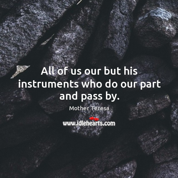 Image, All of us our but his instruments who do our part and pass by.