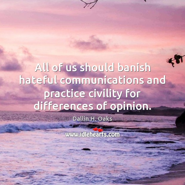 All of us should banish hateful communications and practice civility for differences Dallin H. Oaks Picture Quote