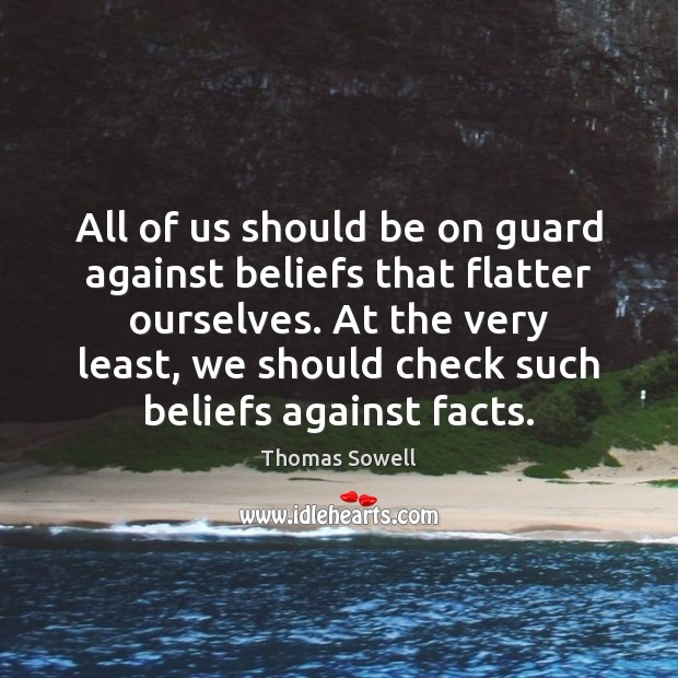 All of us should be on guard against beliefs that flatter ourselves. Thomas Sowell Picture Quote
