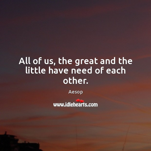 All of us, the great and the little have need of each other. Aesop Picture Quote