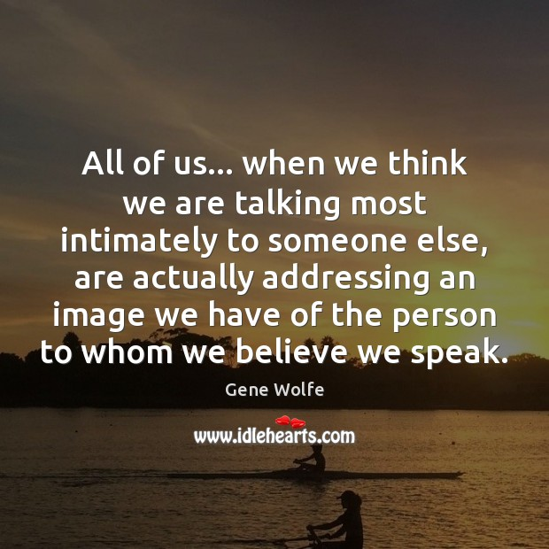 All of us… when we think we are talking most intimately to Image