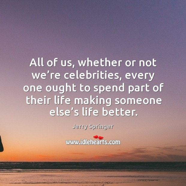 All of us, whether or not we're celebrities, every one ought to spend part of their life making someone else's life better. Image
