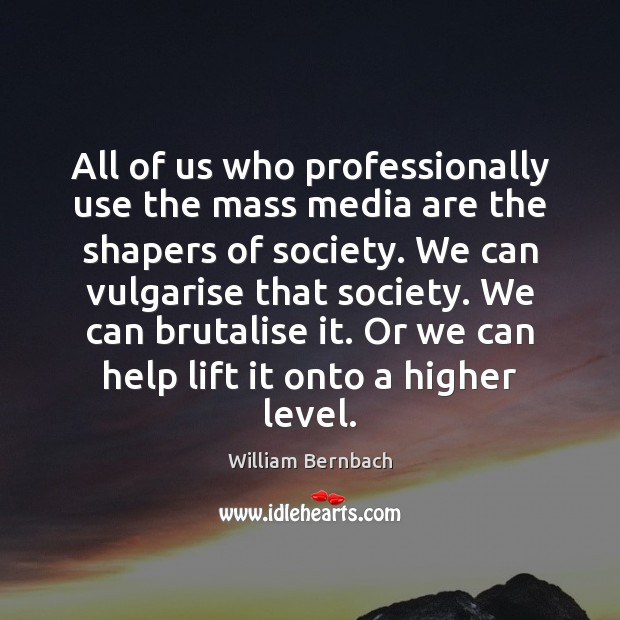 All of us who professionally use the mass media are the shapers William Bernbach Picture Quote