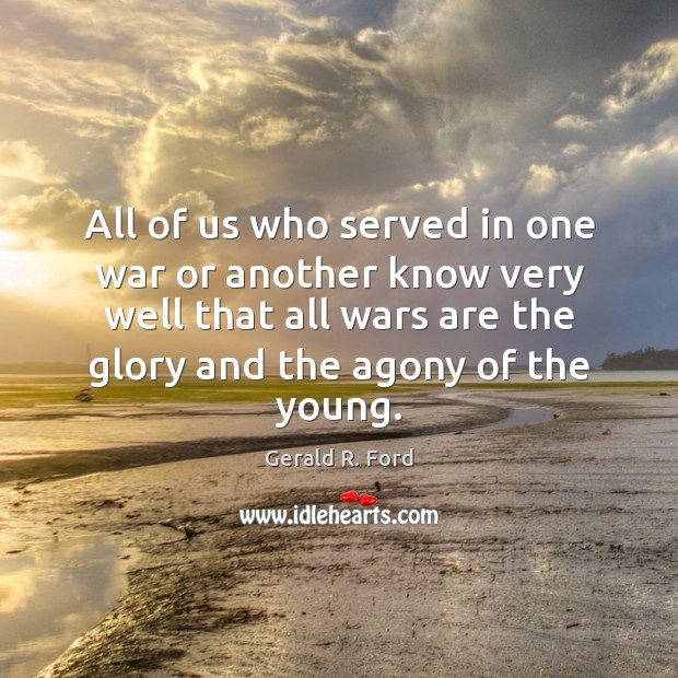 All of us who served in one war or another know very Gerald R. Ford Picture Quote