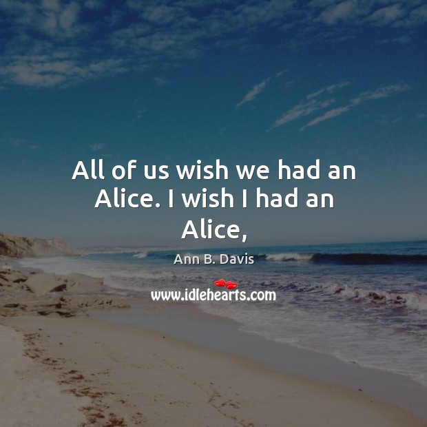 Image, All of us wish we had an Alice. I wish I had an Alice,