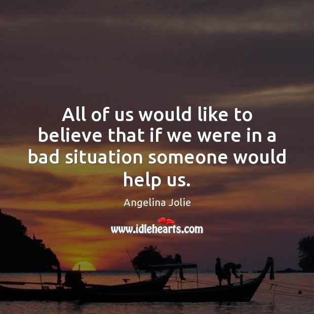 Image, All of us would like to believe that if we were in a bad situation someone would help us.
