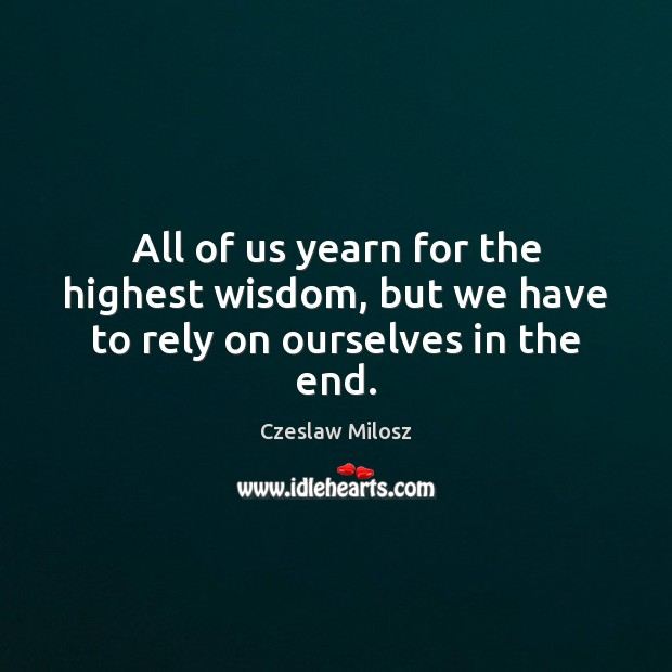 All of us yearn for the highest wisdom, but we have to rely on ourselves in the end. Czeslaw Milosz Picture Quote