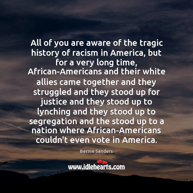All of you are aware of the tragic history of racism in Bernie Sanders Picture Quote