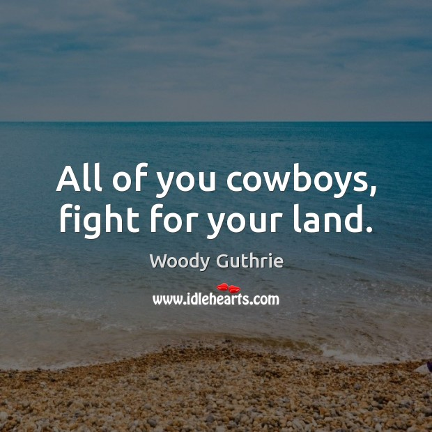 All of you cowboys, fight for your land. Woody Guthrie Picture Quote