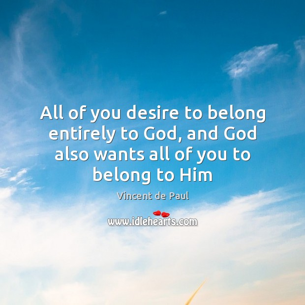 All of you desire to belong entirely to God, and God also Vincent de Paul Picture Quote