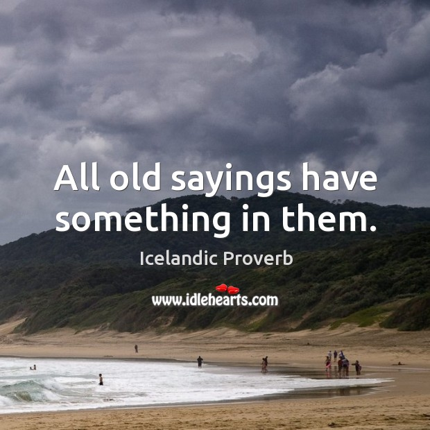 Image, All old sayings have something in them.