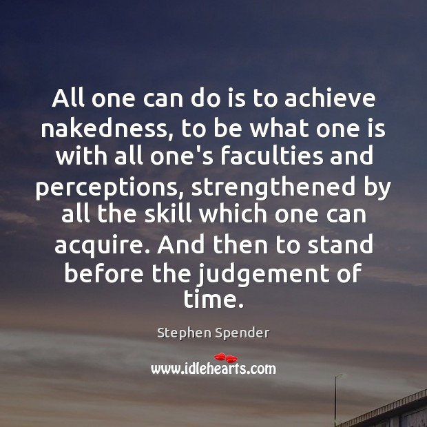 All one can do is to achieve nakedness, to be what one Stephen Spender Picture Quote