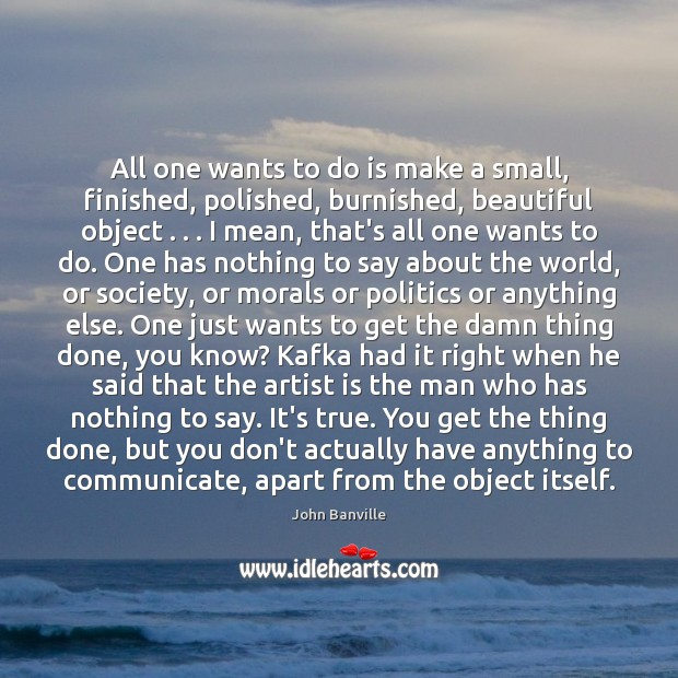 All one wants to do is make a small, finished, polished, burnished, John Banville Picture Quote