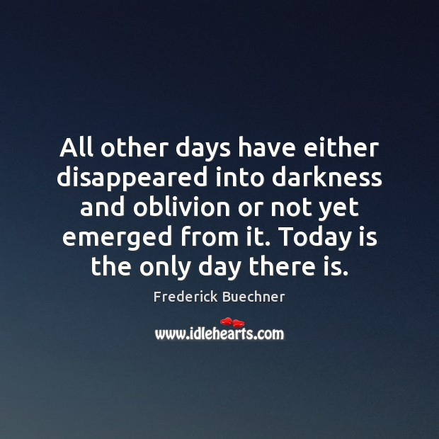 All other days have either disappeared into darkness and oblivion or not Frederick Buechner Picture Quote
