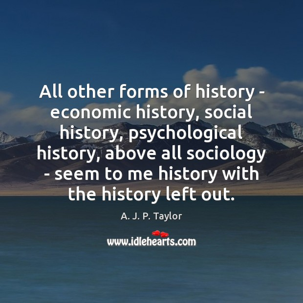 All other forms of history – economic history, social history, psychological history, A. J. P. Taylor Picture Quote