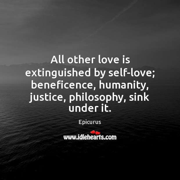 Image, All other love is extinguished by self-love; beneficence, humanity, justice, philosophy, sink