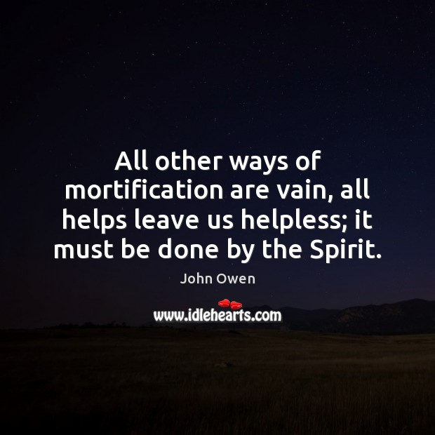 All other ways of mortification are vain, all helps leave us helpless; John Owen Picture Quote