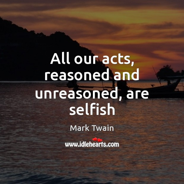 Image, All our acts, reasoned and unreasoned, are selfish