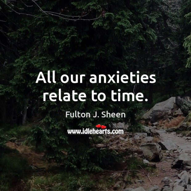All our anxieties relate to time. Fulton J. Sheen Picture Quote