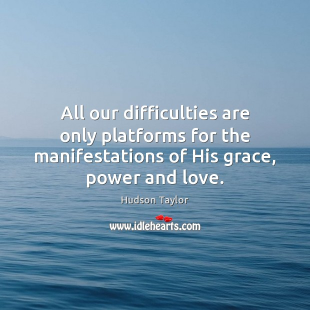 All our difficulties are only platforms for the manifestations of His grace, Hudson Taylor Picture Quote