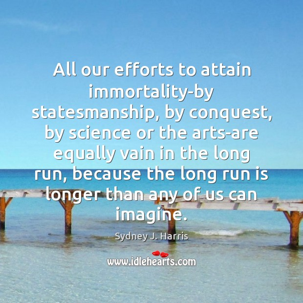 All our efforts to attain immortality-by statesmanship, by conquest, by science or Image
