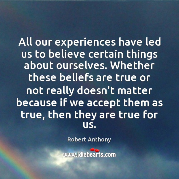 All our experiences have led us to believe certain things about ourselves. Robert Anthony Picture Quote