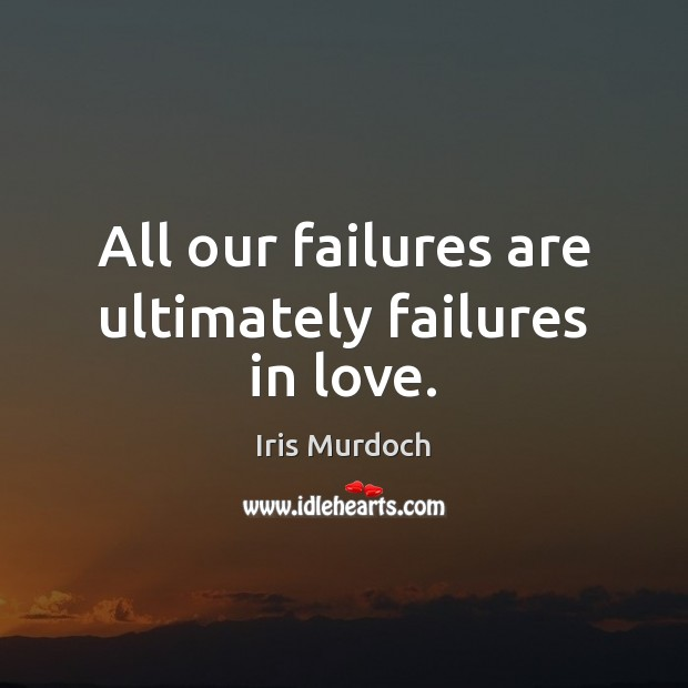 All our failures are ultimately failures in love. Iris Murdoch Picture Quote