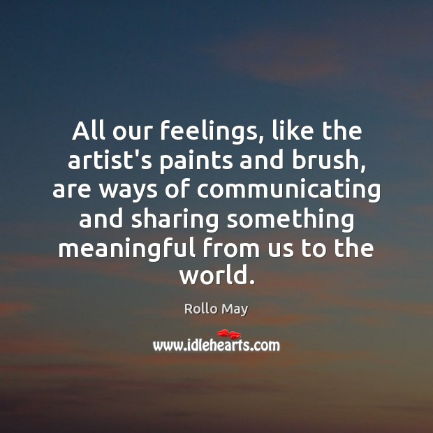 All our feelings, like the artist's paints and brush, are ways of Rollo May Picture Quote