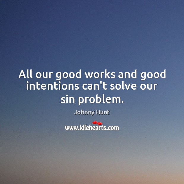 All our good works and good intentions can't solve our sin problem. Good Intentions Quotes Image