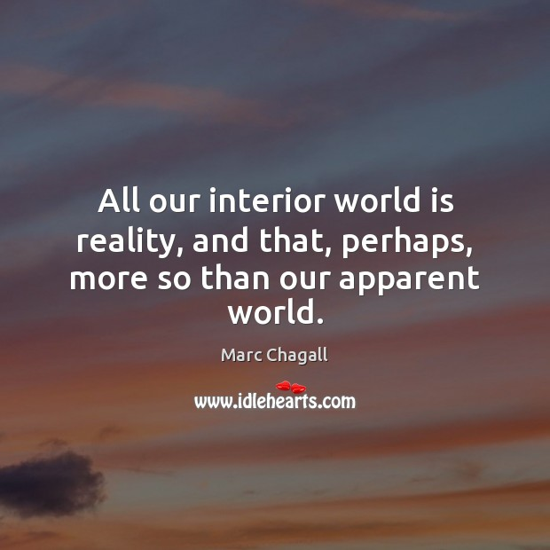All our interior world is reality, and that, perhaps, more so than our apparent world. World Quotes Image