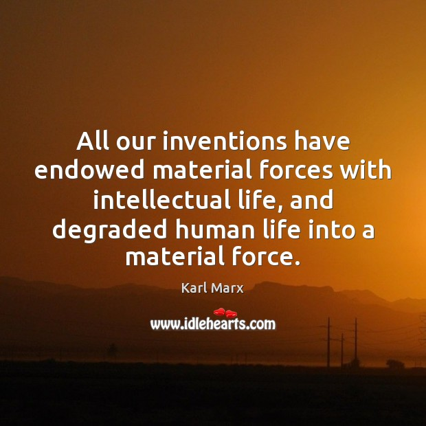 Image, All our inventions have endowed material forces with intellectual life, and degraded