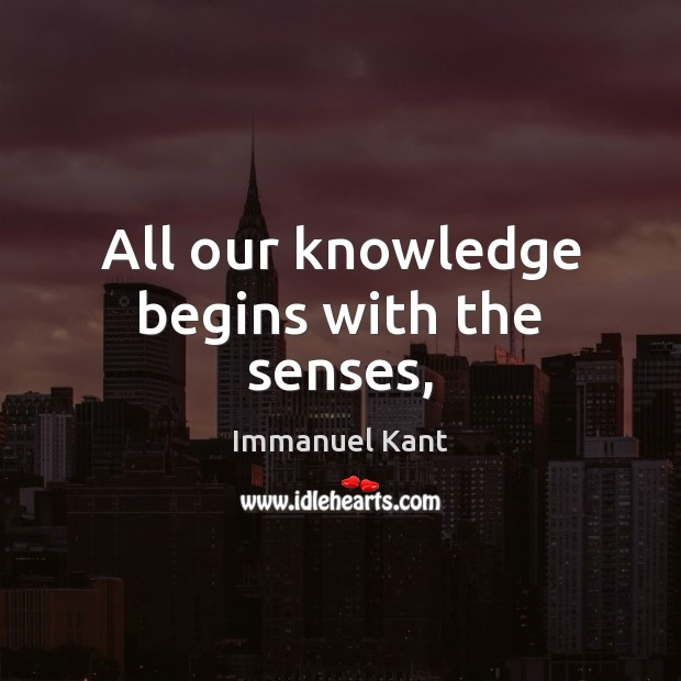 All our knowledge begins with the senses, Immanuel Kant Picture Quote