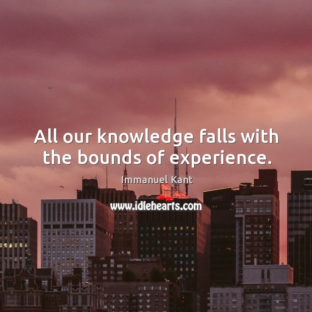 Image, All our knowledge falls with the bounds of experience.