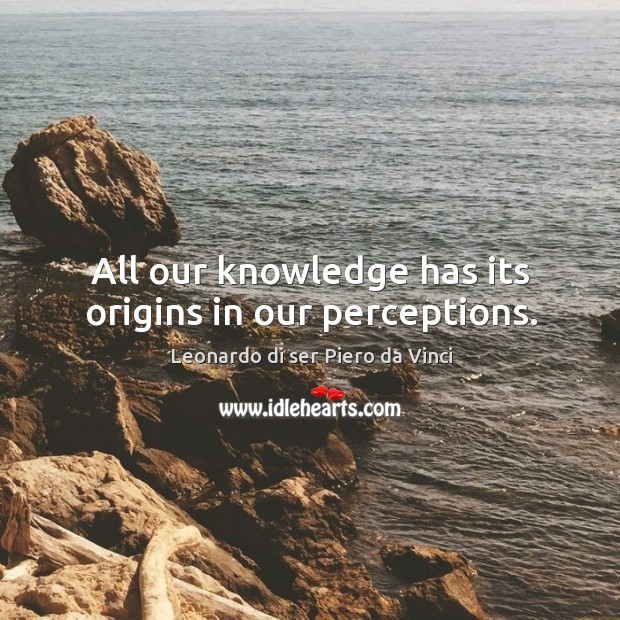 All our knowledge has its origins in our perceptions. Leonardo di ser Piero da Vinci Picture Quote