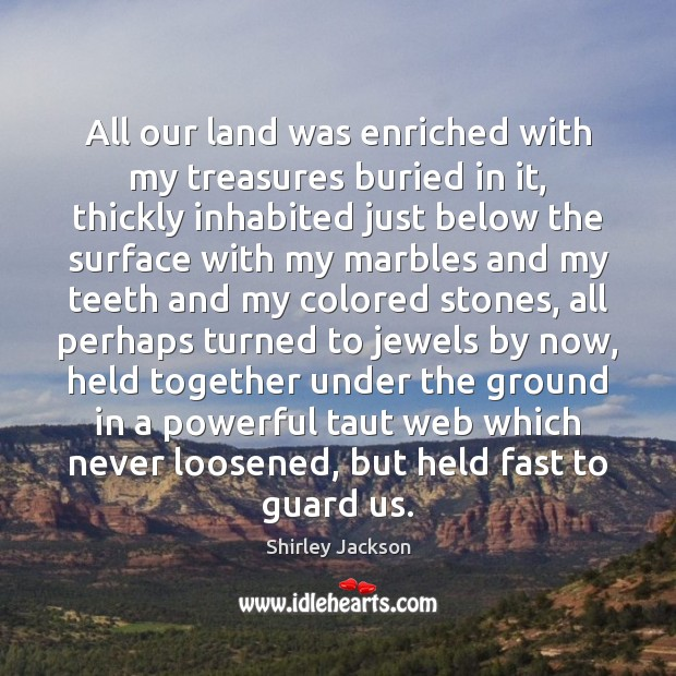 All our land was enriched with my treasures buried in it, thickly Shirley Jackson Picture Quote