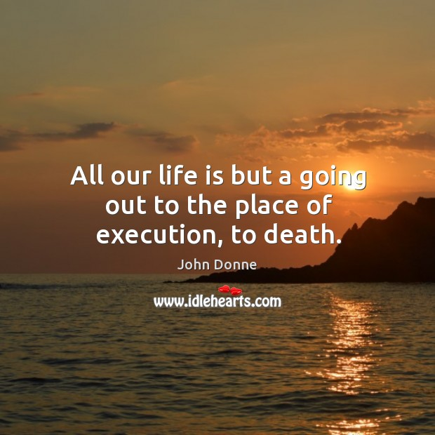 All our life is but a going out to the place of execution, to death. Image