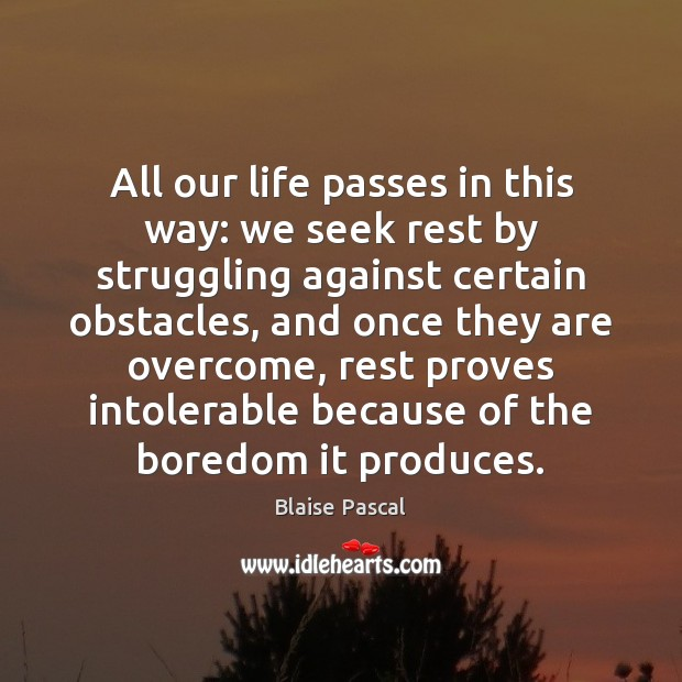 All our life passes in this way: we seek rest by struggling Image