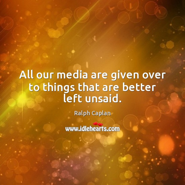 Quotes Some Things Are Better Left Unsaid: All Our Media Are Given Over To Things That Are Better