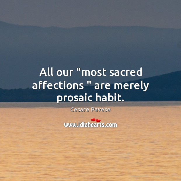 "All our ""most sacred affections "" are merely prosaic habit. Image"