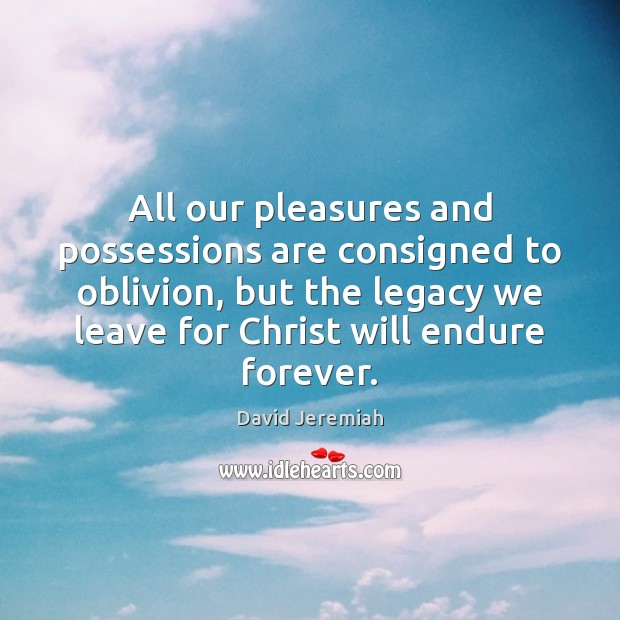 All our pleasures and possessions are consigned to oblivion, but the legacy David Jeremiah Picture Quote